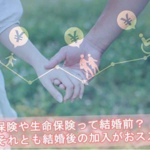 医療保険や生命保険の加入のお勧めは結婚前か結婚後か