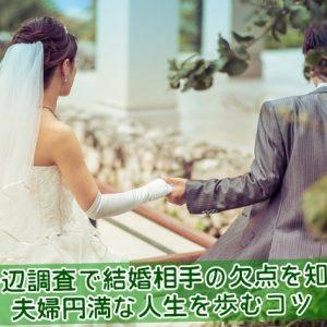 身辺調査で結婚相手の欠点を知り夫婦円満な人生を歩むコツ