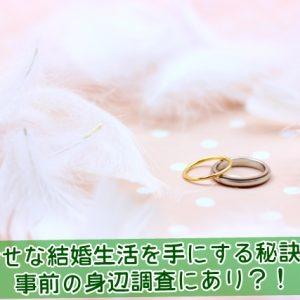 幸せな結婚生活を手にする秘訣は事前の身辺調査